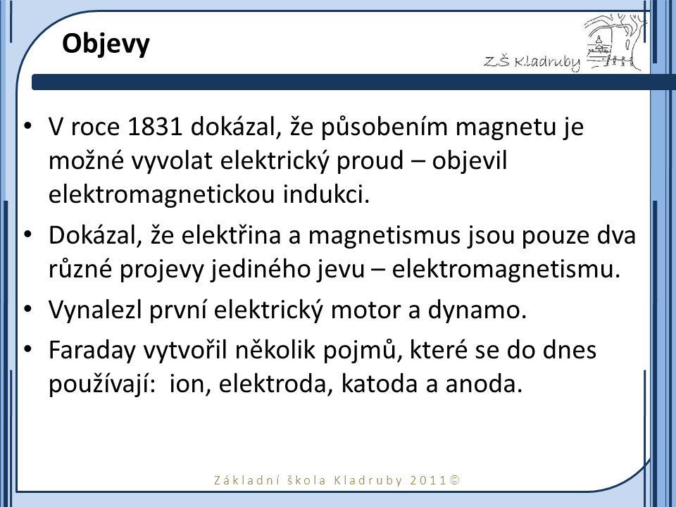 Základní škola Kladruby 2011  Objevy V roce 1831 dokázal, že působením magnetu je možné vyvolat elektrický proud – objevil elektromagnetickou indukci.