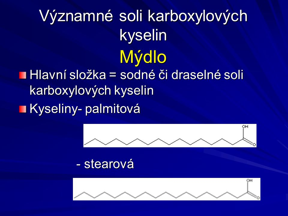 Mýdlo Hlavní složka = sodné či draselné soli karboxylových kyselin Kyseliny- palmitová - stearová Významné soli karboxylových kyselin