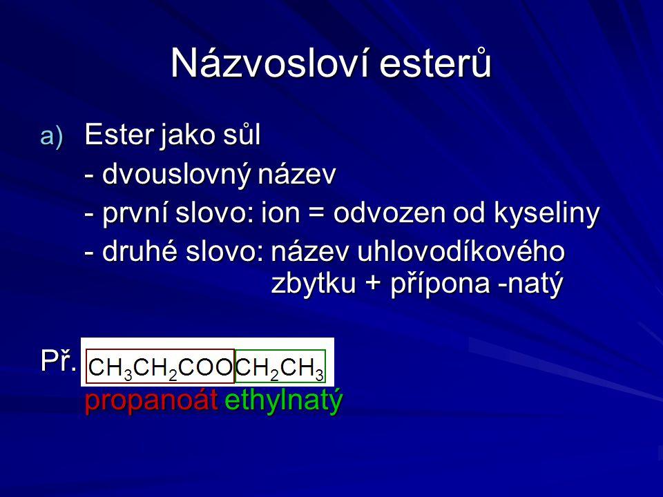 Názvosloví esterů a) Ester jako sůl - dvouslovný název - první slovo: ion = odvozen od kyseliny - druhé slovo: název uhlovodíkového zbytku + přípona -