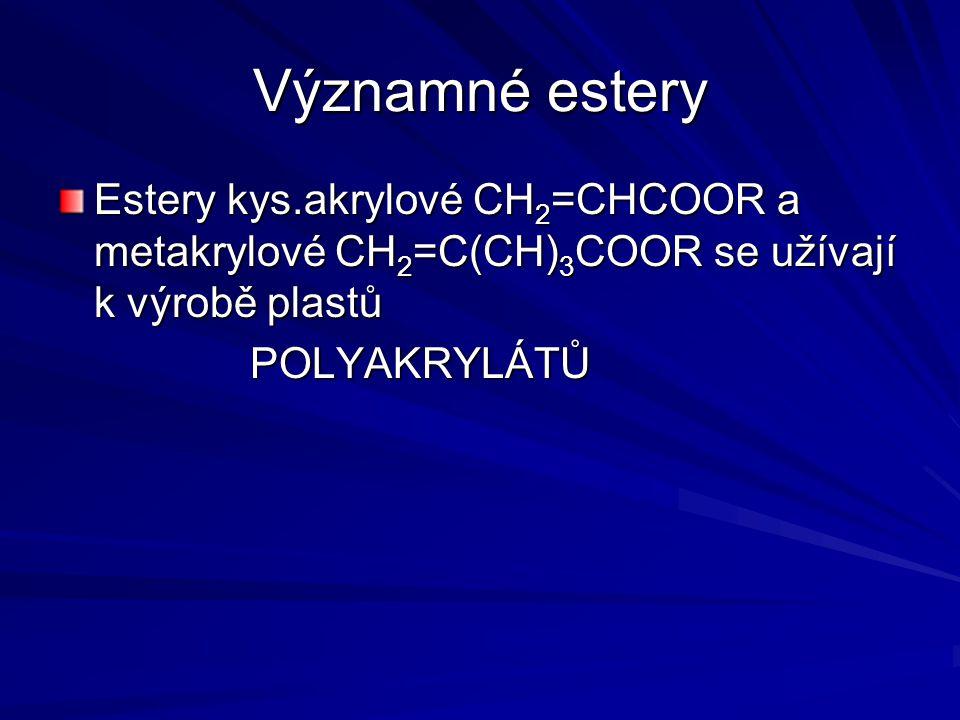 Významné estery Estery kys.akrylové CH 2 =CHCOOR a metakrylové CH 2 =C(CH) 3 COOR se užívají k výrobě plastů POLYAKRYLÁTŮ