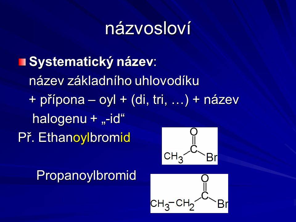 """názvosloví Systematický název: název základního uhlovodíku + přípona – oyl + (di, tri, …) + název + přípona – oyl + (di, tri, …) + název halogenu + """"-"""