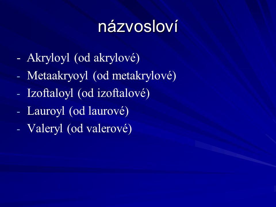 názvosloví - Akryloyl (od akrylové) - - Metaakryoyl (od metakrylové) - - Izoftaloyl (od izoftalové) - - Lauroyl (od laurové) - - Valeryl (od valerové)
