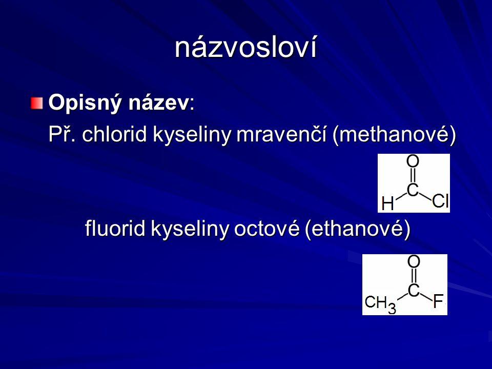 názvosloví Opisný název: Př. chlorid kyseliny mravenčí (methanové) fluorid kyseliny octové (ethanové) fluorid kyseliny octové (ethanové)