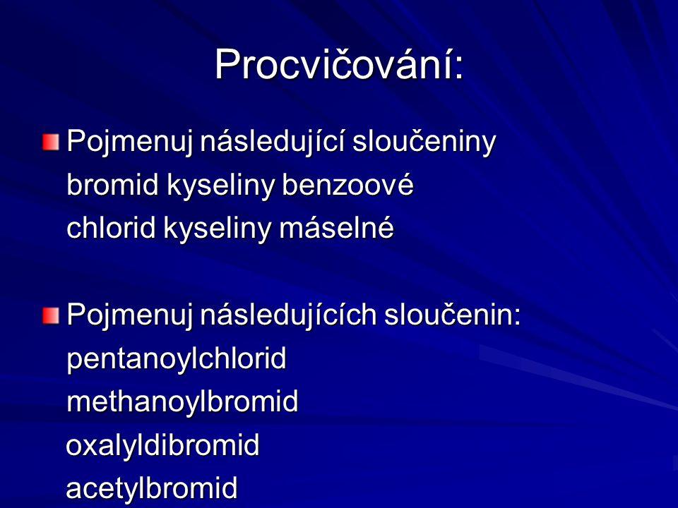Procvičování: Pojmenuj následující sloučeniny bromid kyseliny benzoové chlorid kyseliny máselné Pojmenuj následujících sloučenin: pentanoylchloridmeth