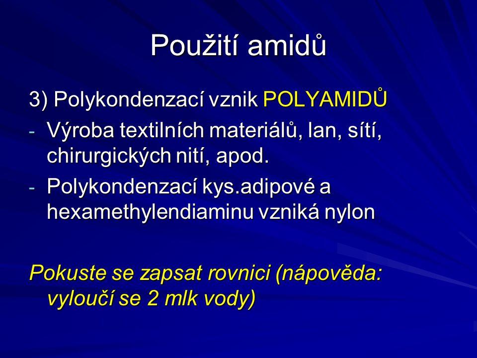 Použití amidů 3) Polykondenzací vznik POLYAMIDŮ - Výroba textilních materiálů, lan, sítí, chirurgických nití, apod. - Polykondenzací kys.adipové a hex