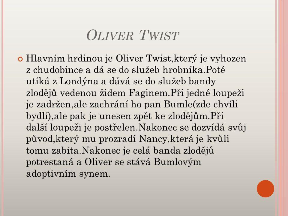 O LIVER T WIST Hlavním hrdinou je Oliver Twist,který je vyhozen z chudobince a dá se do služeb hrobníka.Poté utíká z Londýna a dává se do služeb bandy zlodějů vedenou židem Faginem.Při jedné loupeži je zadržen,ale zachrání ho pan Bumle(zde chvíli bydlí),ale pak je unesen zpět ke zlodějům.Při další loupeži je postřelen.Nakonec se dozvídá svůj původ,který mu prozradí Nancy,která je kvůli tomu zabita.Nakonec je celá banda zlodějů potrestaná a Oliver se stává Bumlovým adoptivním synem.