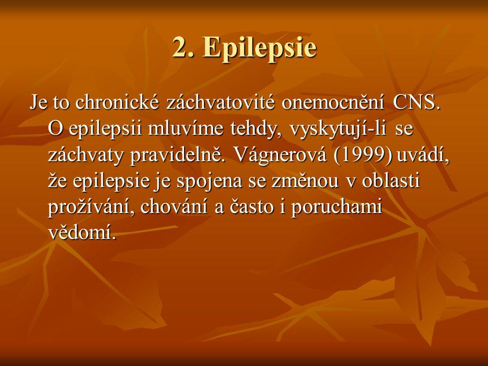 2. Epilepsie Je to chronické záchvatovité onemocnění CNS. O epilepsii mluvíme tehdy, vyskytují-li se záchvaty pravidelně. Vágnerová (1999) uvádí, že e