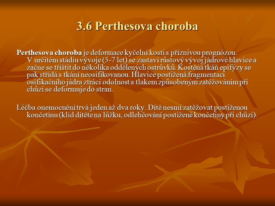 3.6 Perthesova choroba Perthesova choroba je deformace kyčelní kosti s příznivou prognózou. V určitém stádiu vývoje (5-7 let) se zastaví růstový vývoj