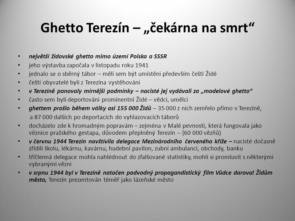 """Ghetto Terezín – """"čekárna na smrt největší židovské ghetto mimo území Polska a SSSR jeho výstavba započala v listopadu roku 1941 jednalo se o sběrný tábor – měli sem být umístěni především čeští Židé čeští obyvatelé byli z Terezína vystěhováni v Terezíně panovaly mírnější podmínky – nacisté jej vydávali za """"modelové ghetto často sem byli deportováni prominentní Židé – vědci, umělci ghettem prošlo během války asi 155 000 Židů – 35 000 z nich zemřelo přímo v Terezíně, a 87 000 dalších po deportacích do vyhlazovacích táborů docházelo zde k hromadným popravám – zejména v Malé pevnosti, která fungovala jako věznice pražského gestapa, důvodem přeplněný Terezín – (60 000 vězňů) v červnu 1944 Terezín navštívila delegace Mezinárodního červeného kříže – nacisté dočasně zřídili školu, lékárnu, kavárnu, hudební pavilon, zubní ambulanci, obchody, banku tříčlenná delegace mohla nahlédnout do zfalšované statistiky, mohli si promluvit s některými vybranými vězni v srpnu 1944 byl v Terezíně natočen podvodný propagandistický film Vůdce daroval Židům město, Terezín prezentován téměř jako lázeňské město"""