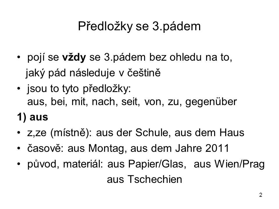 2 Předložky se 3.pádem pojí se vždy se 3.pádem bez ohledu na to, jaký pád následuje v češtině jsou to tyto předložky: aus, bei, mit, nach, seit, von,