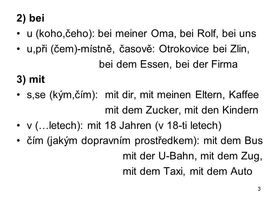 2) bei u (koho,čeho): bei meiner Oma, bei Rolf, bei uns u,při (čem)-místně, časově: Otrokovice bei Zlin, bei dem Essen, bei der Firma 3) mit s,se (kým