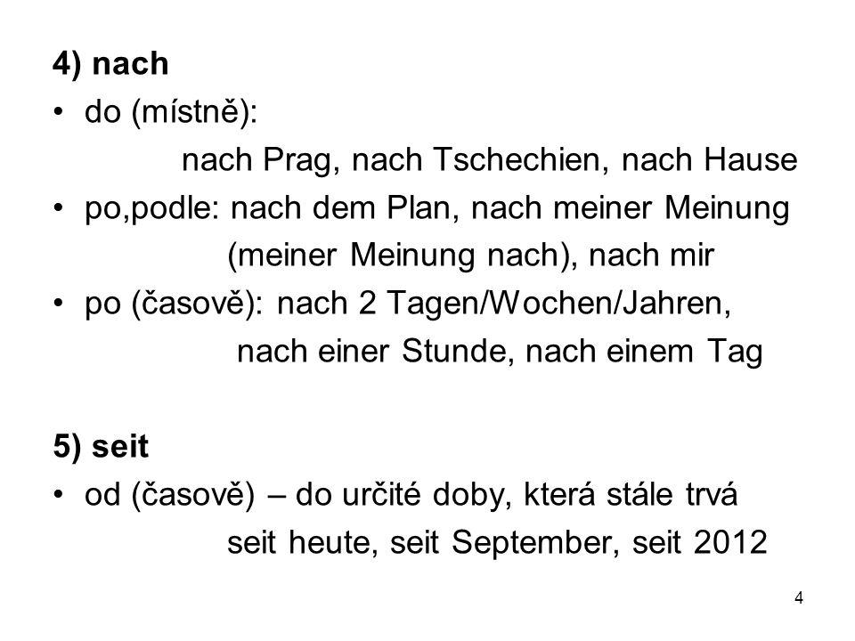 4) nach do (místně): nach Prag, nach Tschechien, nach Hause po,podle: nach dem Plan, nach meiner Meinung (meiner Meinung nach), nach mir po (časově):