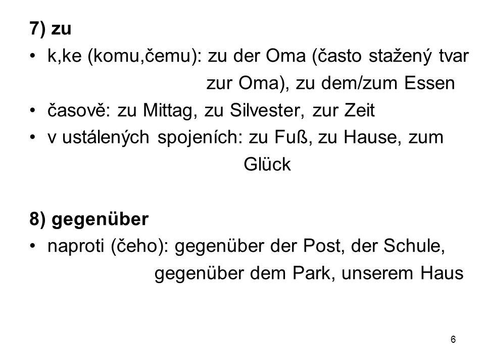 7) zu k,ke (komu,čemu): zu der Oma (často stažený tvar zur Oma), zu dem/zum Essen časově: zu Mittag, zu Silvester, zur Zeit v ustálených spojeních: zu