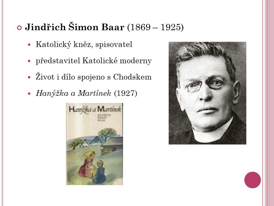 Jindřich Šimon Baar (1869 – 1925) Katolický kněz, spisovatel představitel Katolické moderny Život i dílo spojeno s Chodskem Hanýžka a Martínek (1927)