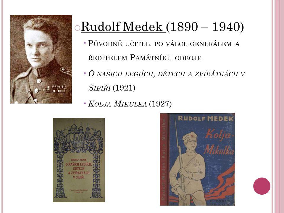  Rudolf Medek (1890 – 1940) P ŮVODNĚ UČITEL, PO VÁLCE GENERÁLEM A ŘEDITELEM P AMÁTNÍKU ODBOJE O NAŠICH LEGIÍCH, DĚTECH A ZVÍŘÁTKÁCH V S IBIŘI (1921)