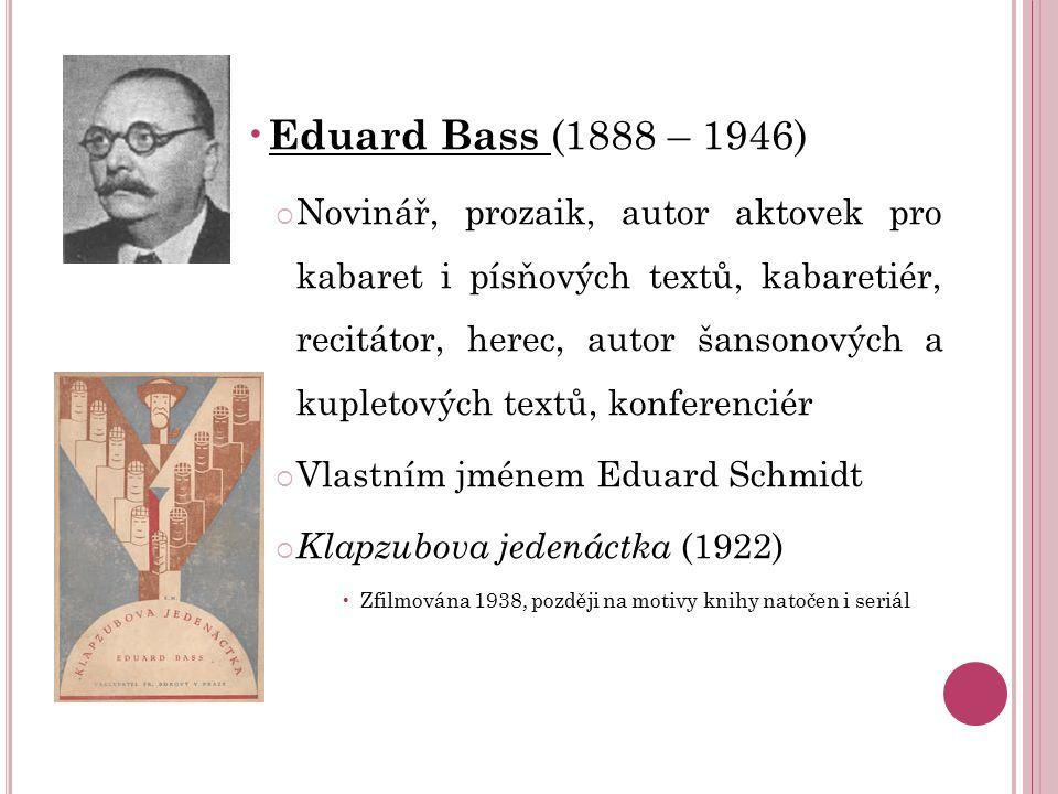Eduard Bass (1888 – 1946)  Novinář, prozaik, autor aktovek pro kabaret i písňových textů, kabaretiér, recitátor, herec, autor šansonových a kupletový