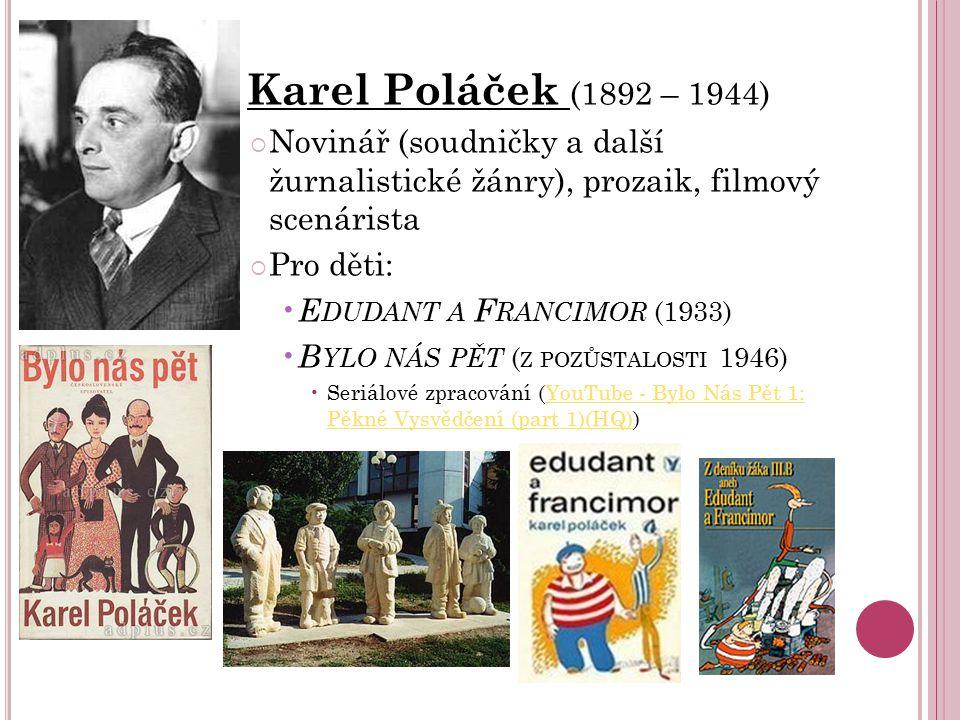 Karel Poláček (1892 – 1944)  Novinář (soudničky a další žurnalistické žánry), prozaik, filmový scenárista  Pro děti: E DUDANT A F RANCIMOR (1933) B