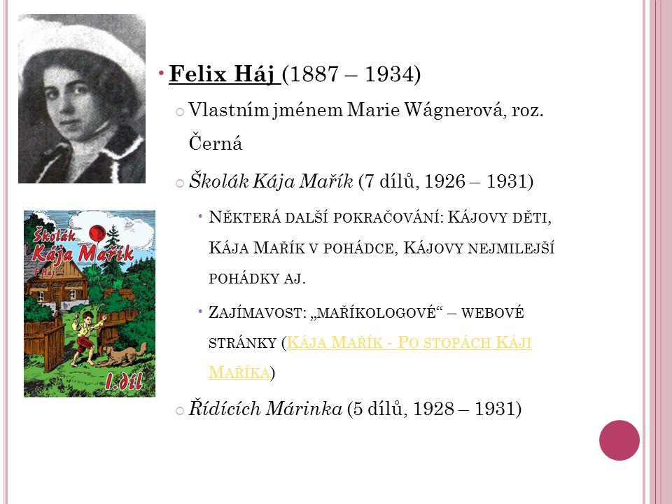 Felix Háj (1887 – 1934)  Vlastním jménem Marie Wágnerová, roz. Černá  Školák Kája Mařík (7 dílů, 1926 – 1931) N ĚKTERÁ DALŠÍ POKRAČOVÁNÍ : K ÁJOVY D