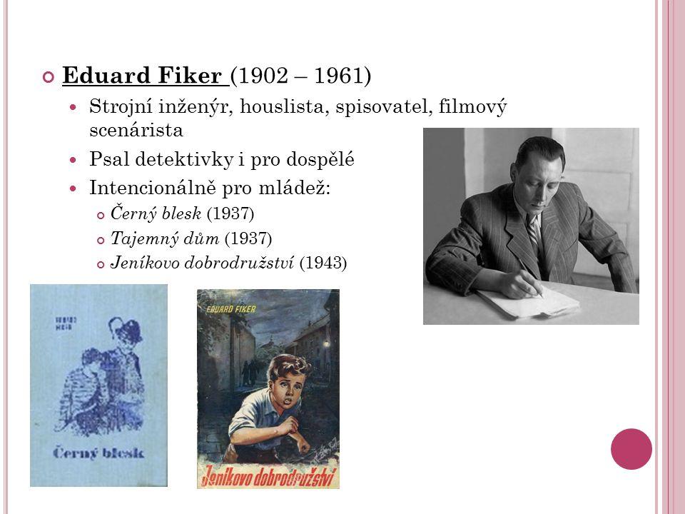 Eduard Fiker (1902 – 1961) Strojní inženýr, houslista, spisovatel, filmový scenárista Psal detektivky i pro dospělé Intencionálně pro mládež: Černý bl