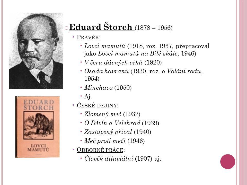  Eduard Štorch (1878 – 1956) P RAVĚK : Lovci mamutů (1918, roz. 1937, přepracoval jako Lovci mamutů na Bílé skále, 1946) V šeru dávných věků (1920) O