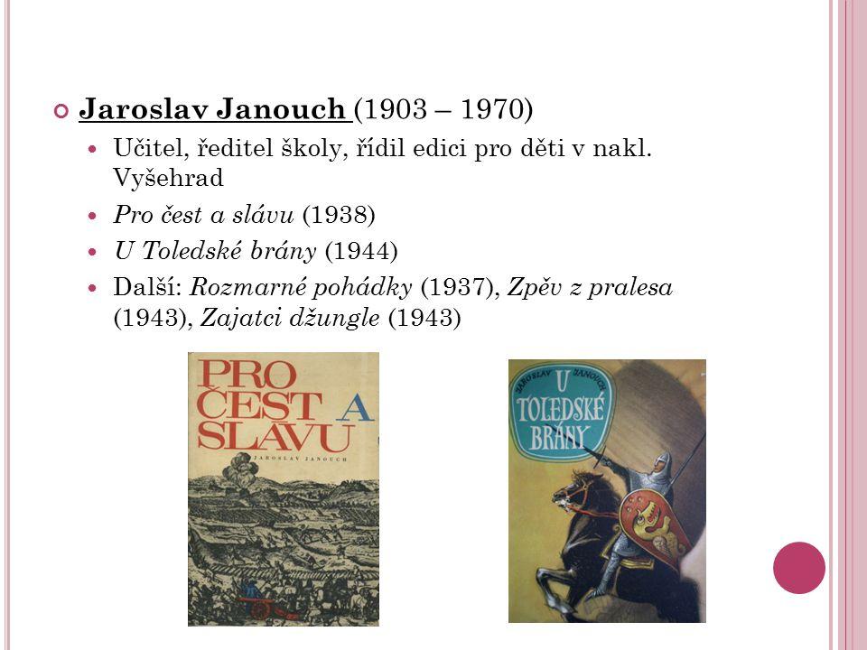 Jaroslav Janouch (1903 – 1970) Učitel, ředitel školy, řídil edici pro děti v nakl. Vyšehrad Pro čest a slávu (1938) U Toledské brány (1944) Další: Roz