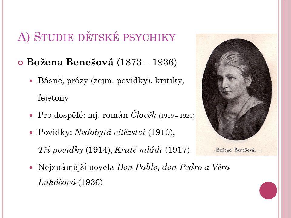 A) S TUDIE DĚTSKÉ PSYCHIKY Božena Benešová (1873 – 1936) Básně, prózy (zejm. povídky), kritiky, fejetony Pro dospělé: mj. román Člověk (1919 – 1920) P