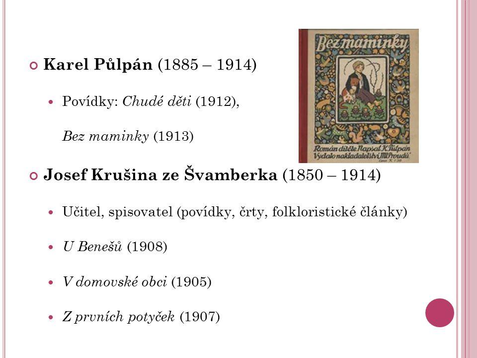 Karel Půlpán (1885 – 1914) Povídky: Chudé děti (1912), Bez maminky (1913) Josef Krušina ze Švamberka (1850 – 1914) Učitel, spisovatel (povídky, črty,