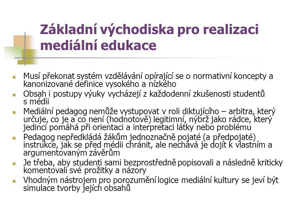Základní východiska pro realizaci mediální edukace Musí překonat systém vzdělávání opírající se o normativní koncepty a kanonizované definice vysokého a nízkého Obsah i postupy výuky vycházejí z každodenní zkušenosti studentů s médii Mediální pedagog nemůže vystupovat v roli diktujícího – arbitra, který určuje, co je a co není (hodnotově) legitimní, nýbrž jako rádce, který jedinci pomáhá při orientaci a interpretaci látky nebo problému Pedagog nepředkládá žákům jednoznačně pojaté (a předpojaté) instrukce, jak se před médii chránit, ale nechává je dojít k vlastním a argumentovaným závěrům Je třeba, aby studenti sami bezprostředně popisovali a následně kriticky komentovali své prožitky a názory Vhodným nástrojem pro porozumění logice mediální kultury se jeví být simulace tvorby jejích obsahů