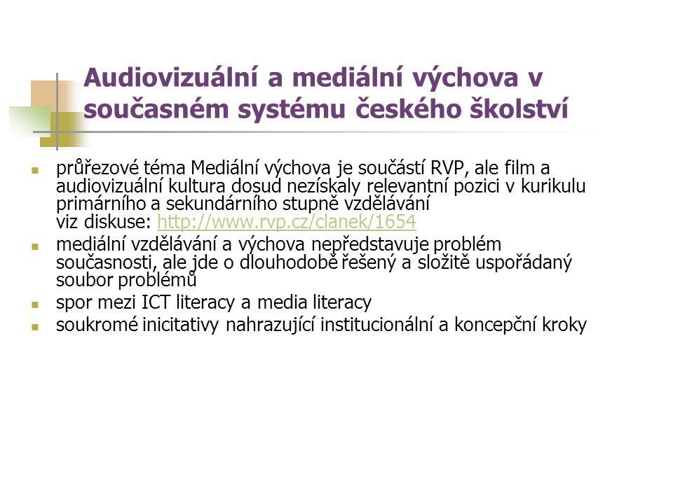 průřezové téma Mediální výchova je součástí RVP, ale film a audiovizuální kultura dosud nezískaly relevantní pozici v kurikulu primárního a sekundárního stupně vzdělávání viz diskuse: http://www.rvp.cz/clanek/1654http://www.rvp.cz/clanek/1654 mediální vzdělávání a výchova nepředstavuje problém současnosti, ale jde o dlouhodobě řešený a složitě uspořádaný soubor problémů spor mezi ICT literacy a media literacy soukromé inicitativy nahrazující institucionální a koncepční kroky Audiovizuální a mediální výchova v současném systému českého školství