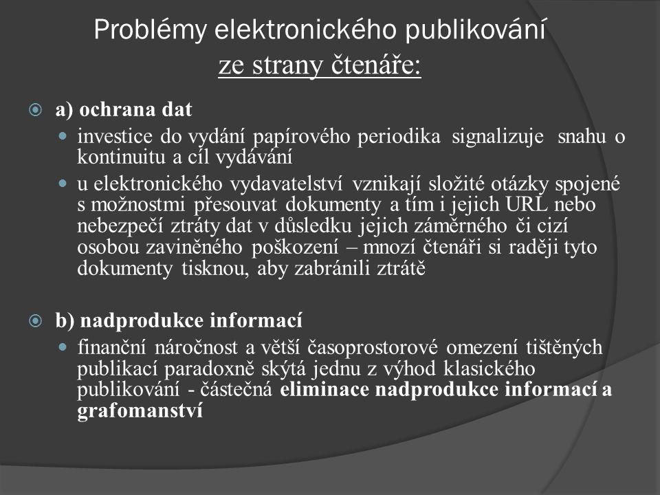 Problémy elektronického publikování ze strany čtenáře:  a) ochrana dat investice do vydání papírového periodika signalizuje snahu o kontinuitu a cíl vydávání u elektronického vydavatelství vznikají složité otázky spojené s možnostmi přesouvat dokumenty a tím i jejich URL nebo nebezpečí ztráty dat v důsledku jejich záměrného či cizí osobou zaviněného poškození – mnozí čtenáři si raději tyto dokumenty tisknou, aby zabránili ztrátě  b) nadprodukce informací finanční náročnost a větší časoprostorové omezení tištěných publikací paradoxně skýtá jednu z výhod klasického publikování - částečná eliminace nadprodukce informací a grafomanství