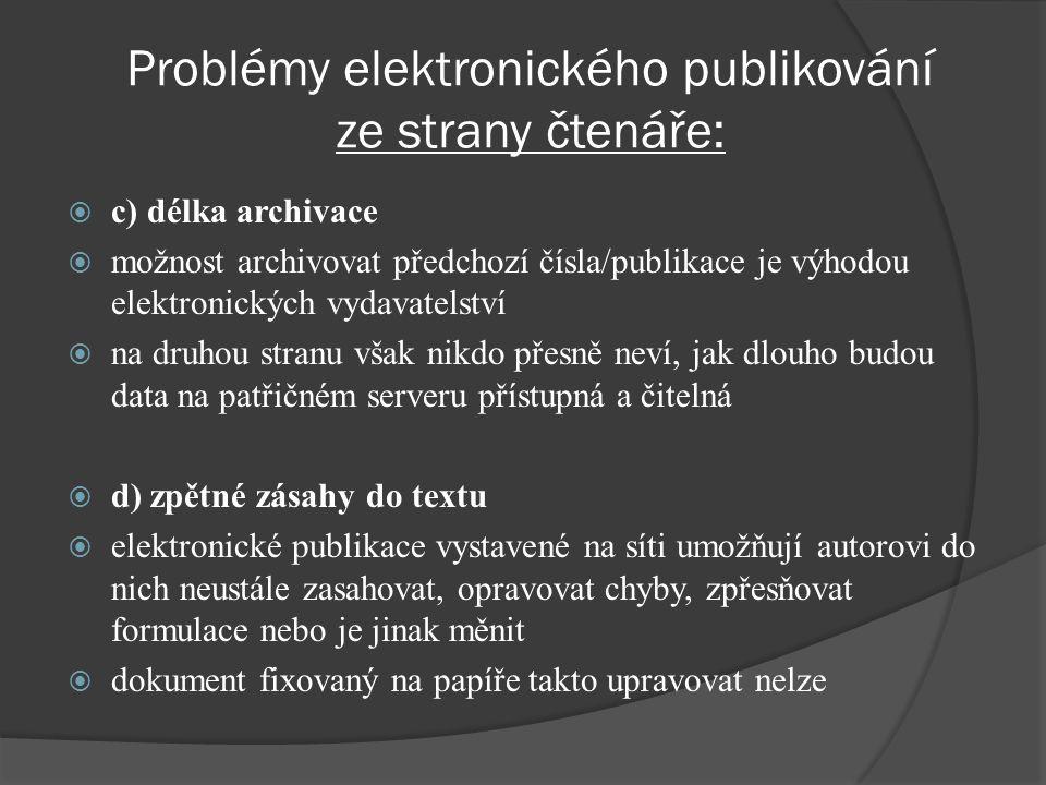 Problémy elektronického publikování ze strany čtenáře:  c) délka archivace  možnost archivovat předchozí čísla/publikace je výhodou elektronických vydavatelství  na druhou stranu však nikdo přesně neví, jak dlouho budou data na patřičném serveru přístupná a čitelná  d) zpětné zásahy do textu  elektronické publikace vystavené na síti umožňují autorovi do nich neustále zasahovat, opravovat chyby, zpřesňovat formulace nebo je jinak měnit  dokument fixovaný na papíře takto upravovat nelze
