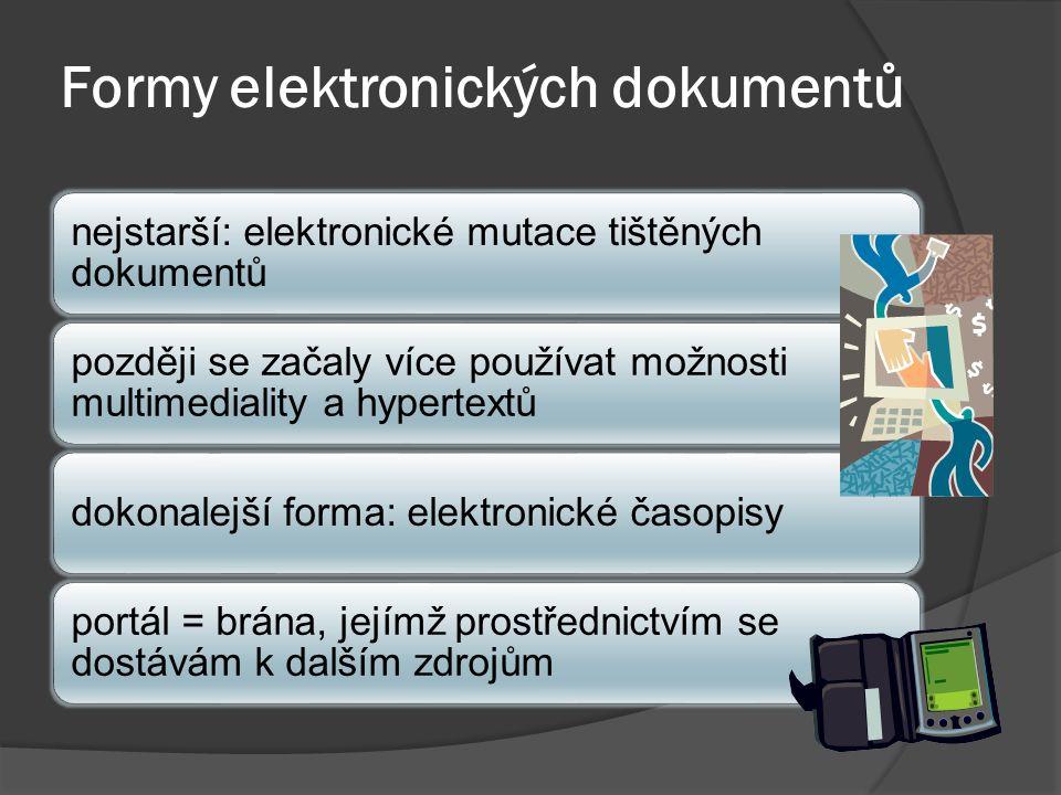 Formy elektronických dokumentů nejstarší: elektronické mutace tištěných dokumentů později se začaly více používat možnosti multimediality a hypertextů dokonalejší forma: elektronické časopisy portál = brána, jejímž prostřednictvím se dostávám k dalším zdrojům