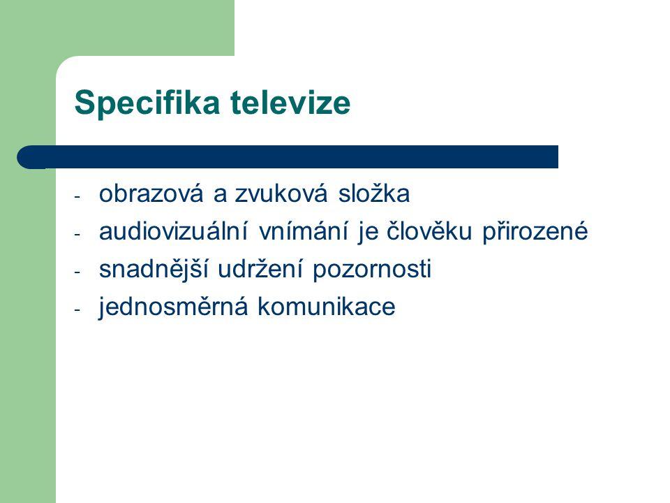 Specifika televize - obrazová a zvuková složka - audiovizuální vnímání je člověku přirozené - snadnější udržení pozornosti - jednosměrná komunikace