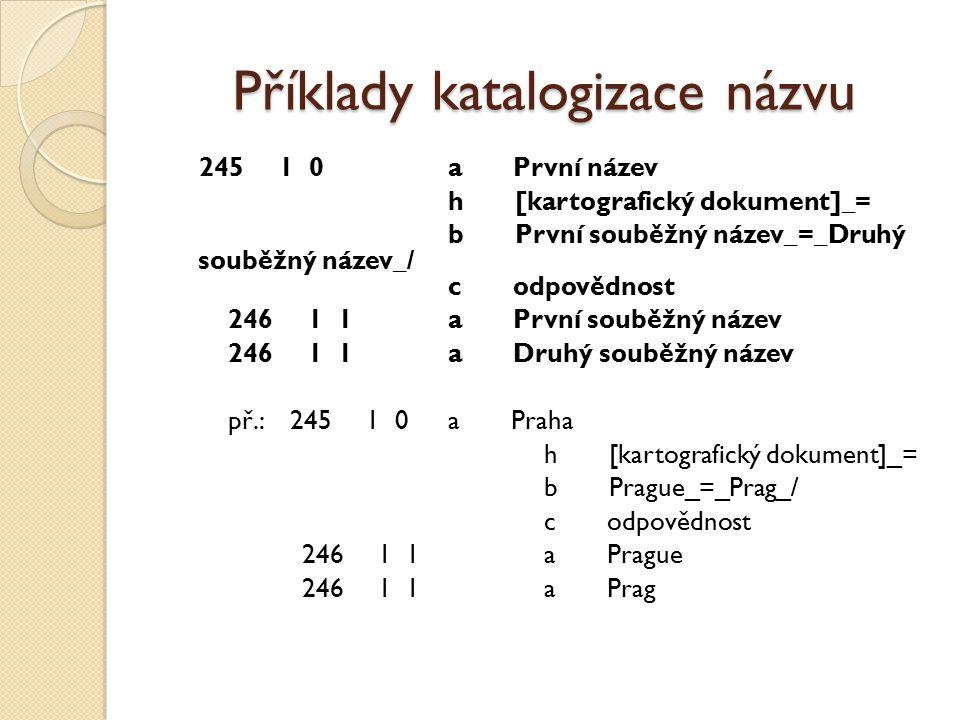Příklady katalogizace názvu 245 1 0 a První název h [kartografický dokument]_= b První souběžný název_=_Druhý souběžný název_/ c odpovědnost 246 1 1 a První souběžný název 246 1 1 a Druhý souběžný název př.: 245 1 0 a Praha h [kartografický dokument]_= b Prague_=_Prag_/ c odpovědnost 246 1 1 a Prague 246 1 1 a Prag