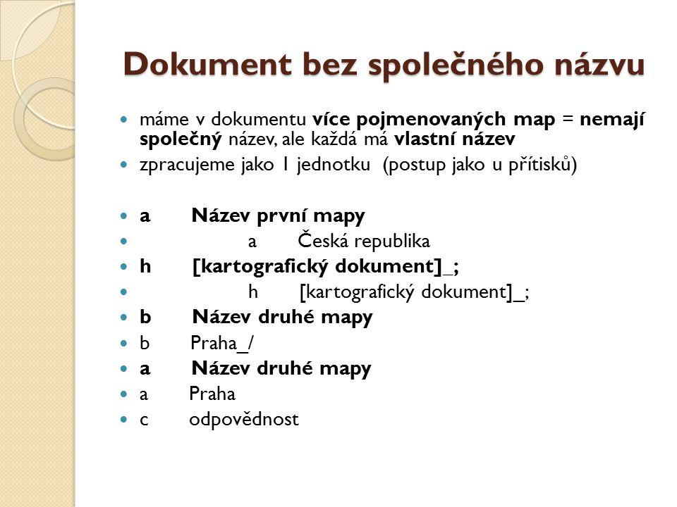 Dokument bez společného názvu máme v dokumentu více pojmenovaných map = nemají společný název, ale každá má vlastní název zpracujeme jako 1 jednotku (postup jako u přítisků) a Název první mapy a Česká republika h [kartografický dokument]_; b Název druhé mapy b Praha_/ a Název druhé mapy a Praha c odpovědnost