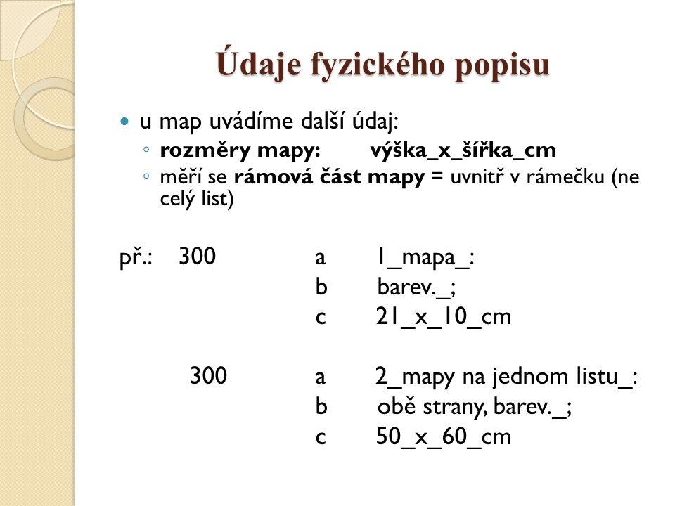 Údaje fyzického popisu u map uvádíme další údaj: ◦ rozměry mapy: výška_x_šířka_cm ◦ měří se rámová část mapy = uvnitř v rámečku (ne celý list) př.: 300 a 1_mapa_: b barev._; c 21_x_10_cm 300 a 2_mapy na jednom listu_: b obě strany, barev._; c 50_x_60_cm