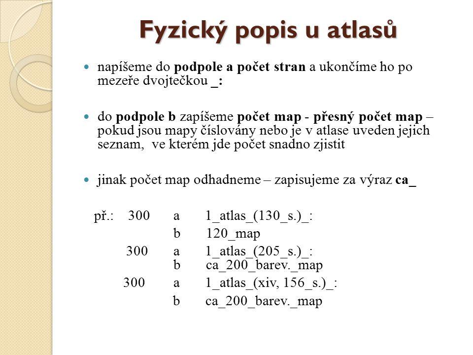 Fyzický popis u atlasů napíšeme do podpole a počet stran a ukončíme ho po mezeře dvojtečkou _: do podpole b zapíšeme počet map - přesný počet map – pokud jsou mapy číslovány nebo je v atlase uveden jejich seznam, ve kterém jde počet snadno zjistit jinak počet map odhadneme – zapisujeme za výraz ca_ př.: 300 a 1_atlas_(130_s.)_: b 120_map 300 a 1_atlas_(205_s.)_: b ca_200_barev._map 300 a 1_atlas_(xiv, 156_s.)_: b ca_200_barev._map