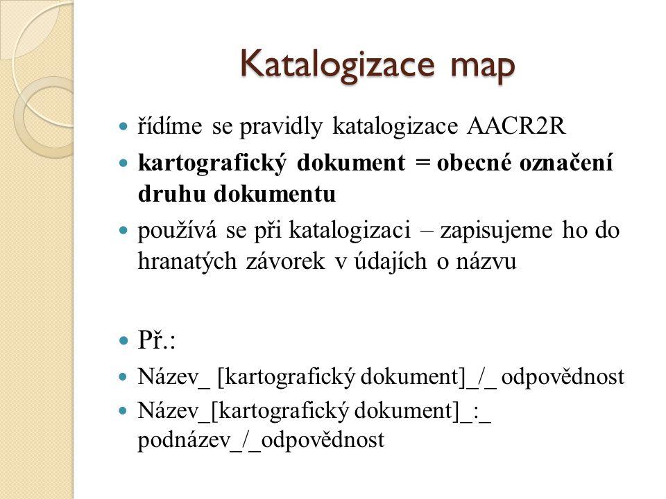 Katalogizace map řídíme se pravidly katalogizace AACR2R kartografický dokument = obecné označení druhu dokumentu používá se při katalogizaci – zapisujeme ho do hranatých závorek v údajích o názvu Př.: Název_ [kartografický dokument]_/_ odpovědnost Název_[kartografický dokument]_:_ podnázev_/_odpovědnost