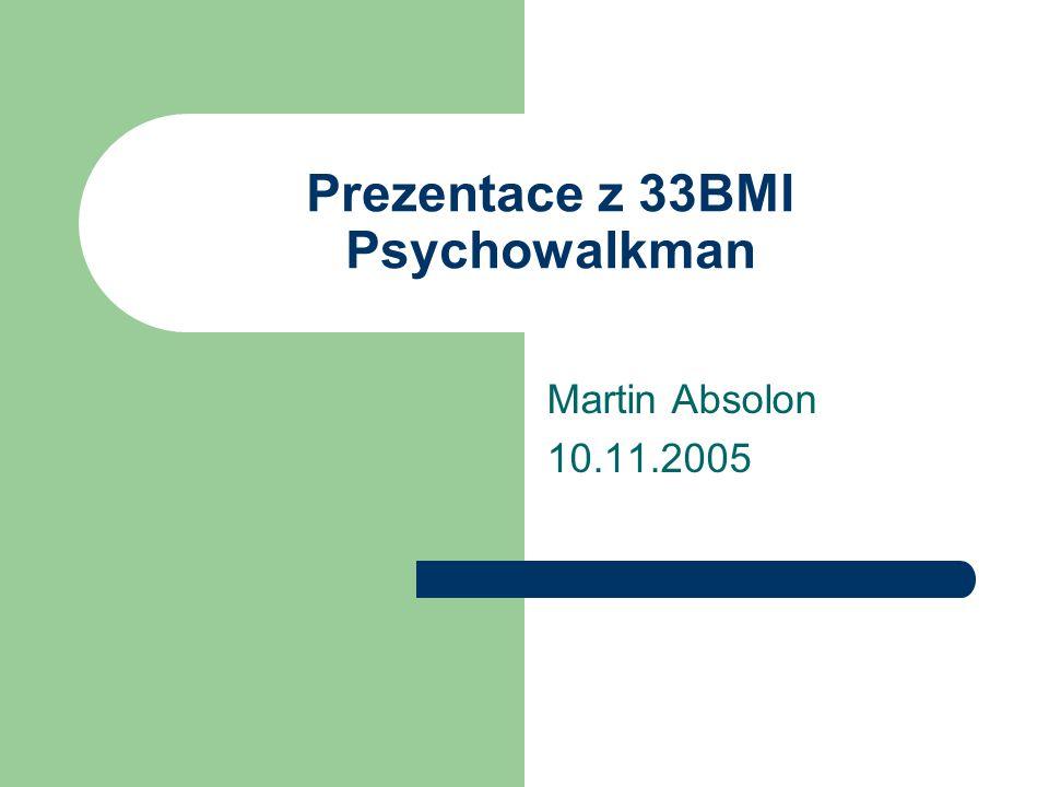 Prezentace z 33BMI Psychowalkman Martin Absolon 10.11.2005