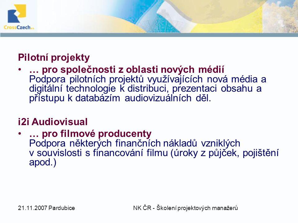 21.11.2007 Pardubice NK ČR - Školení projektových manažerů Pilotní projekty … pro společnosti z oblasti nových médií Podpora pilotních projektů využívajících nová média a digitální technologie k distribuci, prezentaci obsahu a přístupu k databázím audiovizuálních děl.