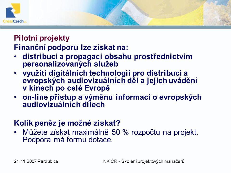 21.11.2007 Pardubice NK ČR - Školení projektových manažerů Pilotní projekty Finanční podporu lze získat na: distribuci a propagaci obsahu prostřednictvím personalizovaných služeb využití digitálních technologií pro distribuci a evropských audiovizuálních děl a jejich uvádění v kinech po celé Evropě on-line přístup a výměnu informací o evropských audiovizuálních dílech Kolik peněz je možné získat.