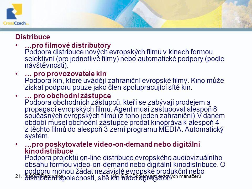 21.11.2007 Pardubice NK ČR - Školení projektových manažerů Distribuce …pro filmové distributory Podpora distribuce nových evropských filmů v kinech formou selektivní (pro jednotlivé filmy) nebo automatické podpory (podle návštěvnosti).