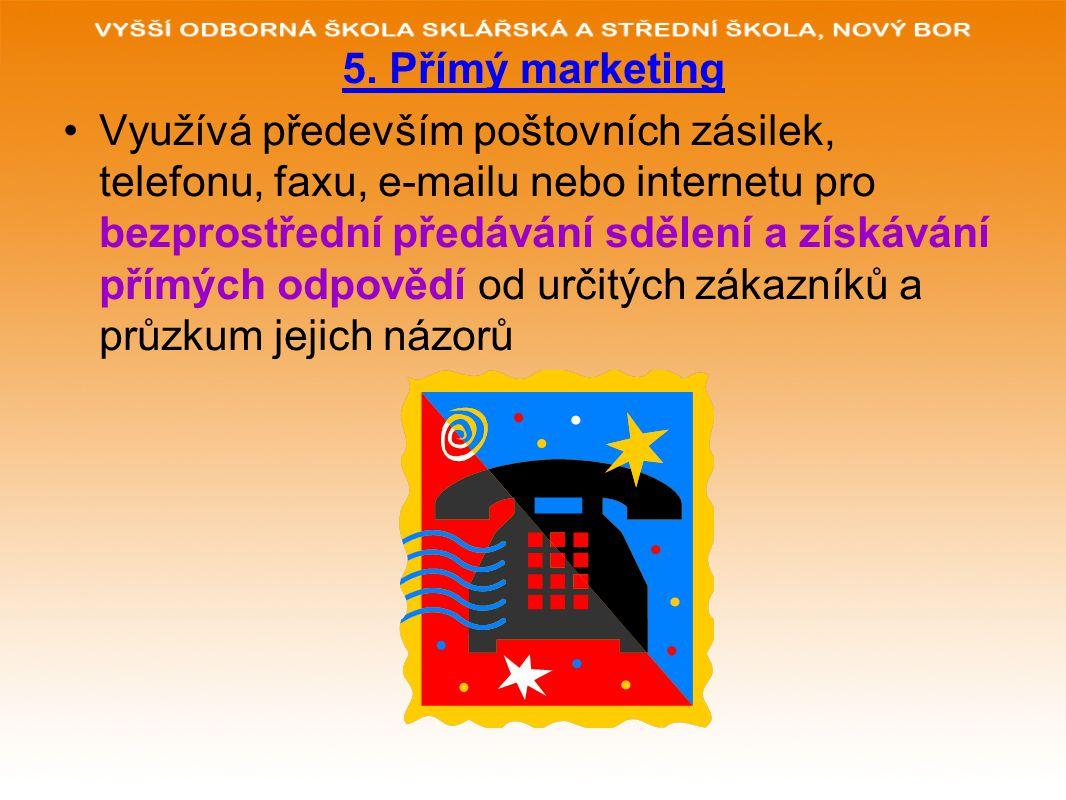 5. Přímý marketing Využívá především poštovních zásilek, telefonu, faxu, e-mailu nebo internetu pro bezprostřední předávání sdělení a získávání přímýc