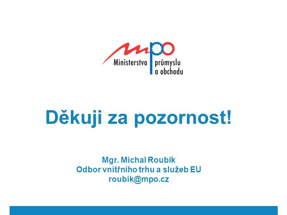 Děkuji za pozornost! Mgr. Michal Roubík Odbor vnitřního trhu a služeb EU roubik@mpo.cz