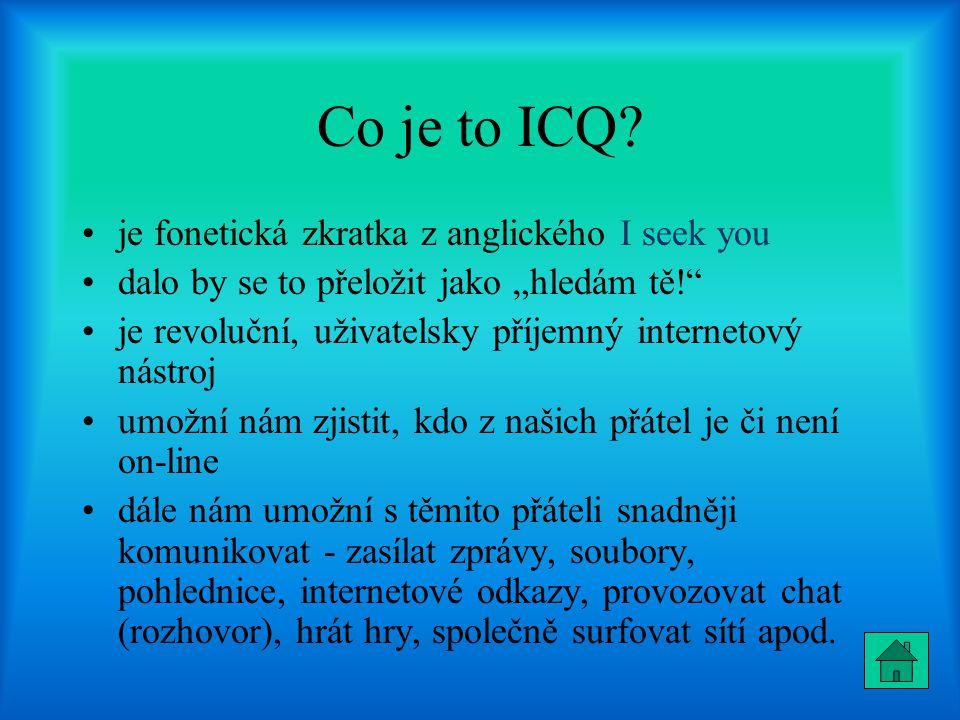 """Co je to ICQ? je fonetická zkratka z anglického I seek you dalo by se to přeložit jako """"hledám tě!"""" je revoluční, uživatelsky příjemný internetový nás"""