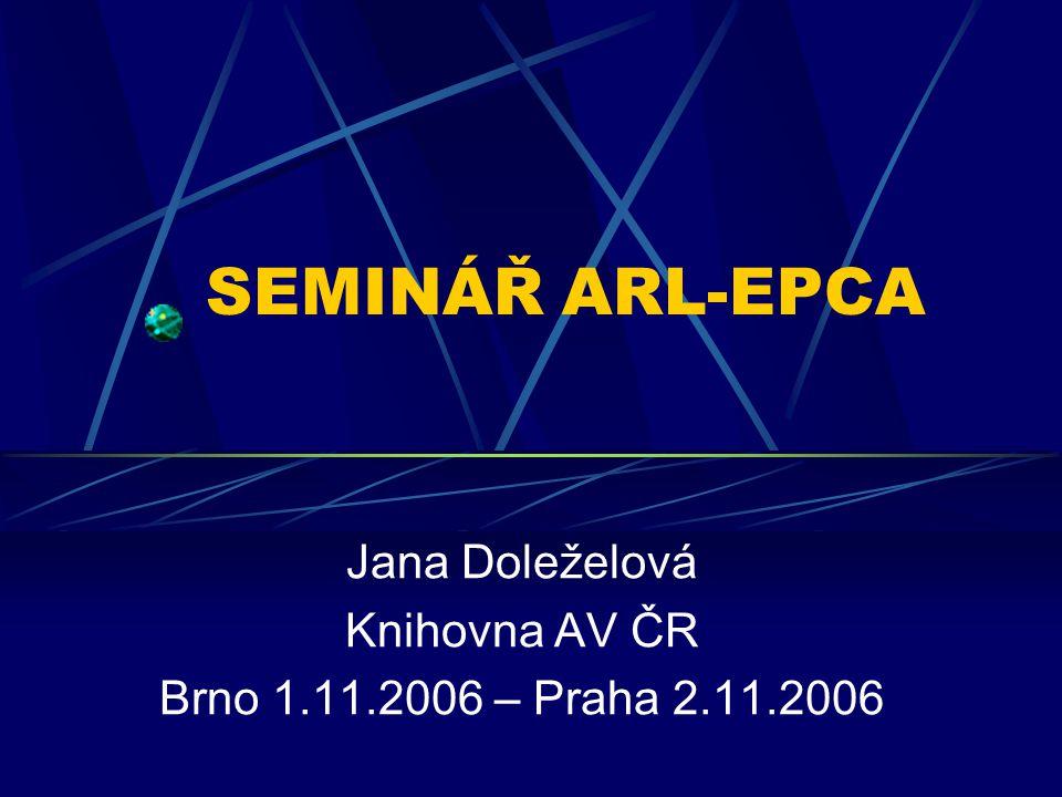 SEMINÁŘ ARL-EPCA Jana Doleželová Knihovna AV ČR Brno 1.11.2006 – Praha 2.11.2006