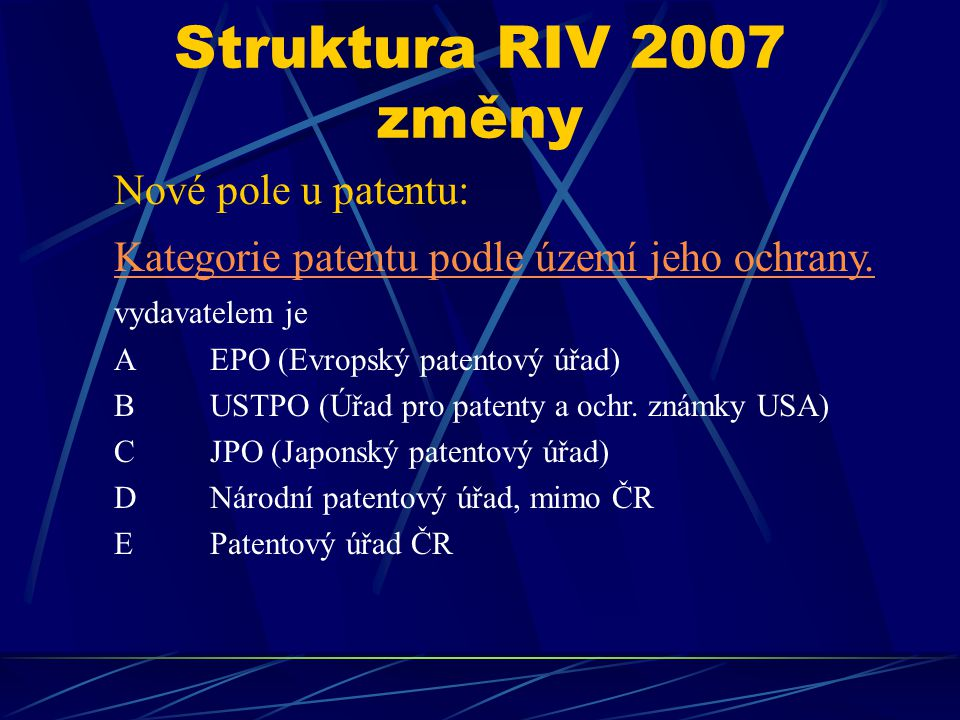 Struktura RIV 2007 změny Nové pole u patentu: Kategorie patentu podle území jeho ochrany. vydavatelem je AEPO (Evropský patentový úřad) BUSTPO (Úřad p