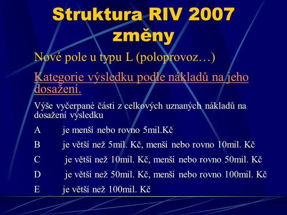 Struktura RIV 2007 změny Nové pole u typu L (poloprovoz…) Kategorie výsledku podle nákladů na jeho dosažení. Výše vyčerpané části z celkových uznaných