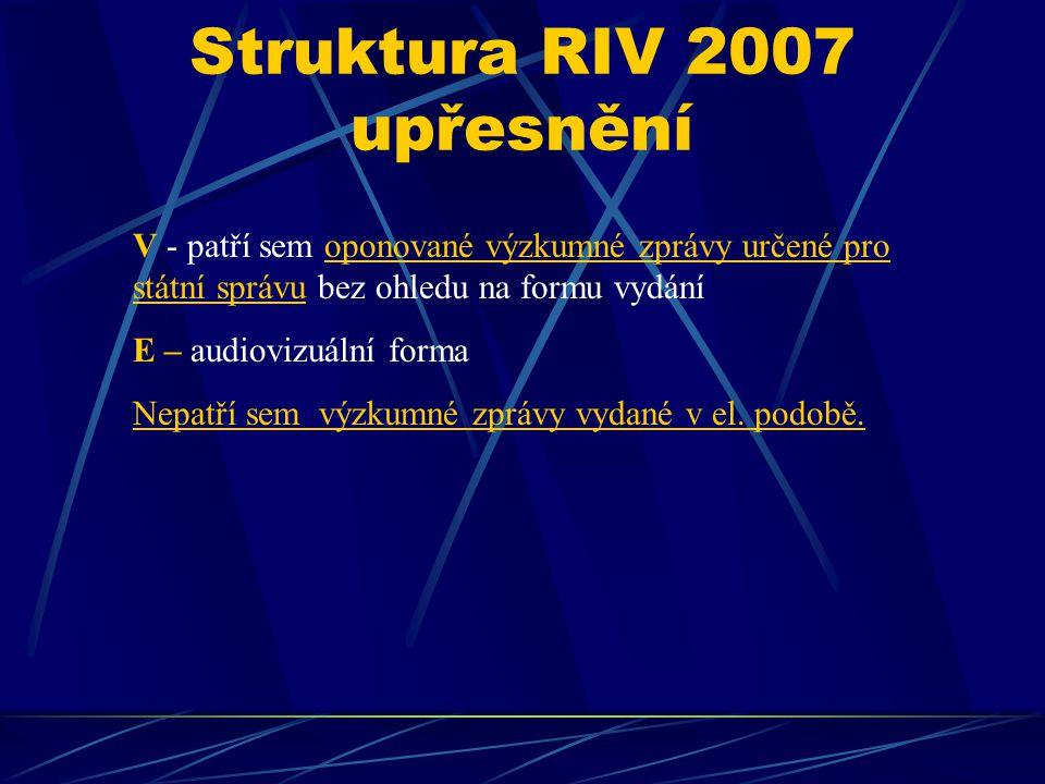 Struktura RIV 2007 upřesnění V - patří sem oponované výzkumné zprávy určené pro státní správu bez ohledu na formu vydání E – audiovizuální forma Nepatří sem výzkumné zprávy vydané v el.
