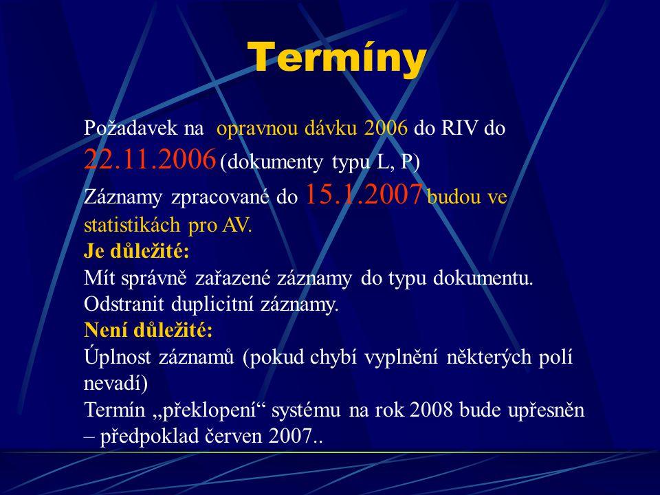 Termíny Požadavek na opravnou dávku 2006 do RIV do 22.11.2006 (dokumenty typu L, P) Záznamy zpracované do 15.1.2007 budou ve statistikách pro AV. Je d